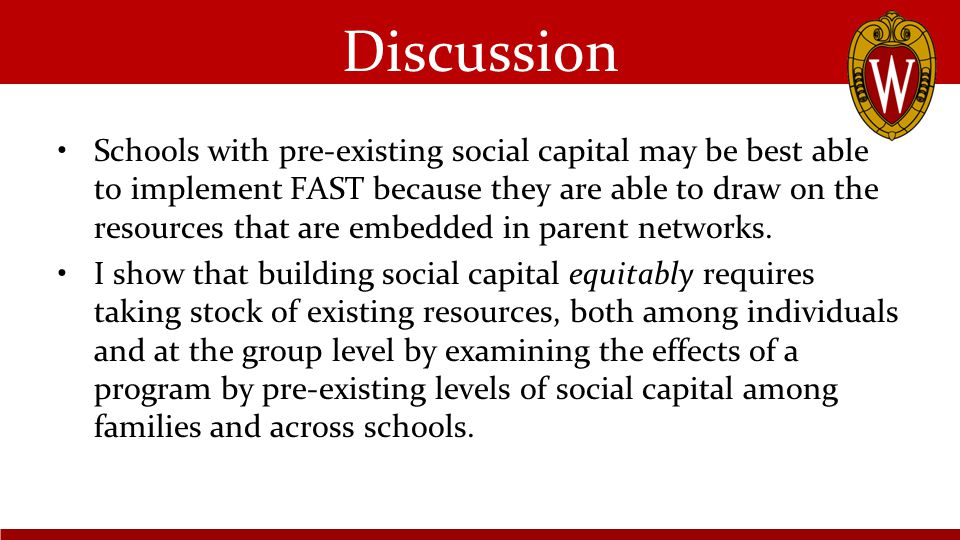 Discussion Schools with pre-existing social capital may be best able to implement FAST because they are able to draw on the resources that are embedded in parent networks.