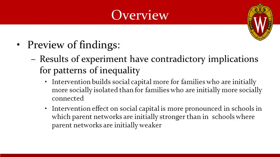 Overview Preview of findings: –Results of experiment have contradictory implications for patterns of inequality Intervention builds social capital more for families who are initially more socially isolated than for families who are initially more socially connected Intervention effect on social capital is more pronounced in schools in which parent networks are initially stronger than in schools where parent networks are initially weaker