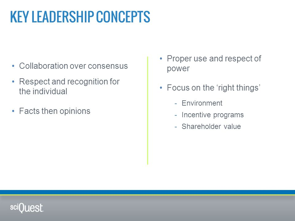 KEY LEADERSHIP CONCEPTS Collaboration over consensus Respect and recognition for the individual Facts then opinions Proper use and respect of power Focus on the 'right things' -Environment -Incentive programs -Shareholder value