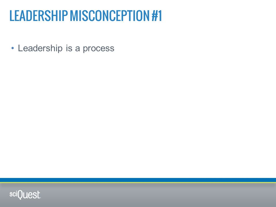 Leadership is a process LEADERSHIP MISCONCEPTION #1