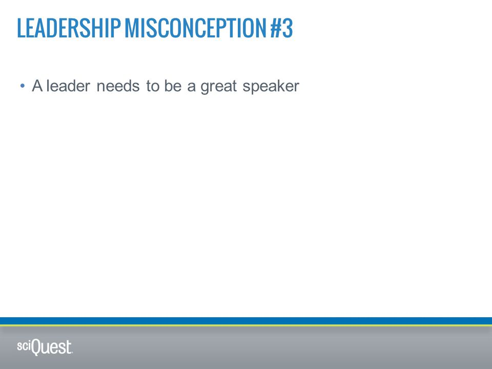 A leader needs to be a great speaker LEADERSHIP MISCONCEPTION #3