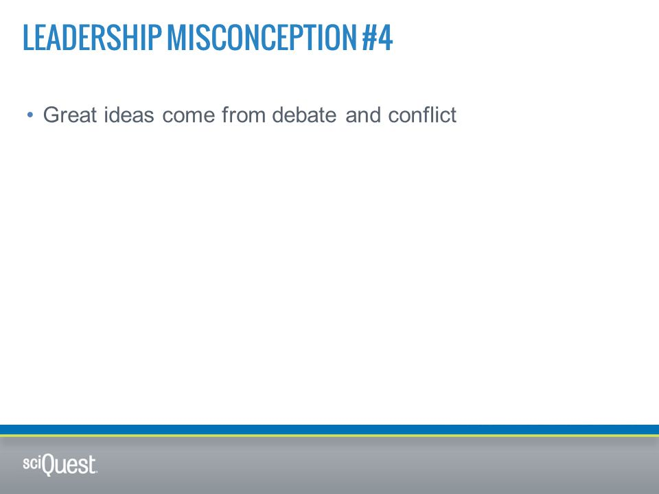 Great ideas come from debate and conflict LEADERSHIP MISCONCEPTION #4