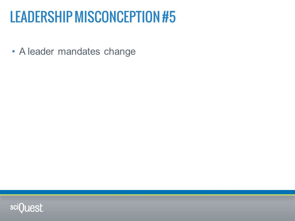 A leader mandates change LEADERSHIP MISCONCEPTION #5