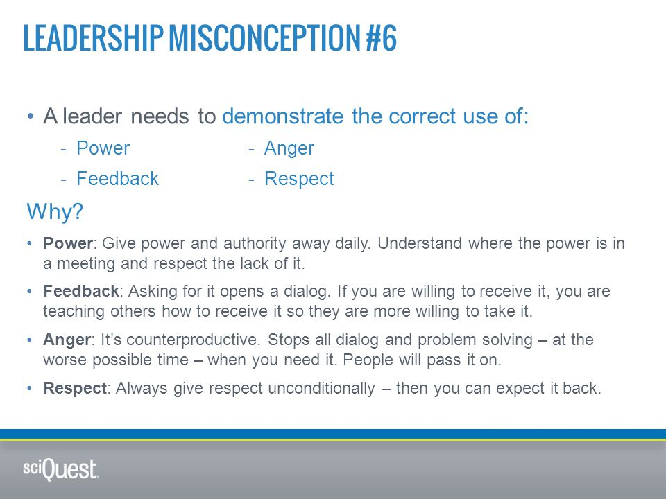 A leader needs to demonstrate the correct use of: LEADERSHIP MISCONCEPTION #6 -Power -Feedback -Anger -Respect Why.
