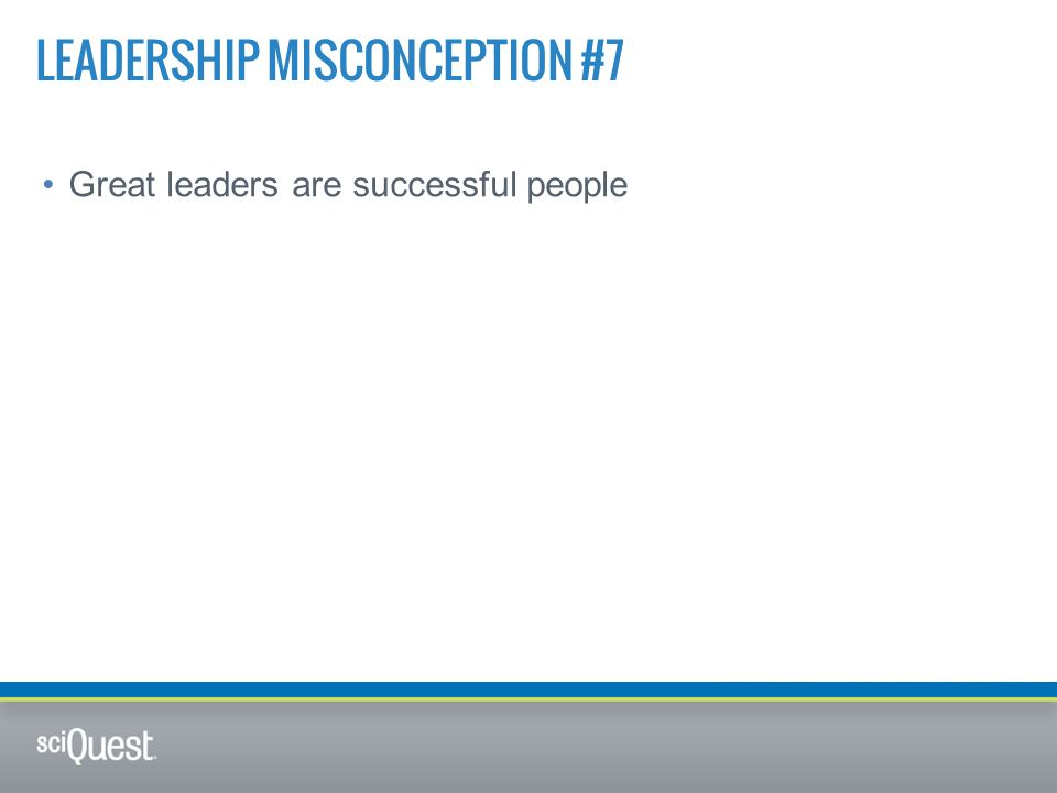 Great leaders are successful people LEADERSHIP MISCONCEPTION #7