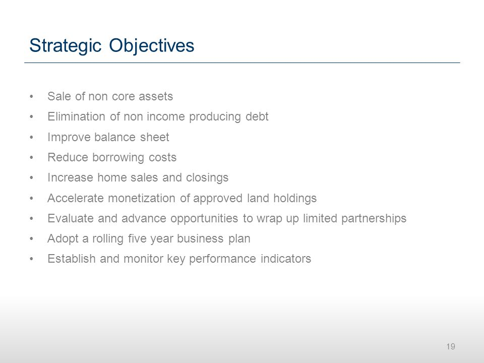 Strategic Objectives Sale of non core assets Elimination of non income producing debt Improve balance sheet Reduce borrowing costs Increase home sales and closings Accelerate monetization of approved land holdings Evaluate and advance opportunities to wrap up limited partnerships Adopt a rolling five year business plan Establish and monitor key performance indicators 19
