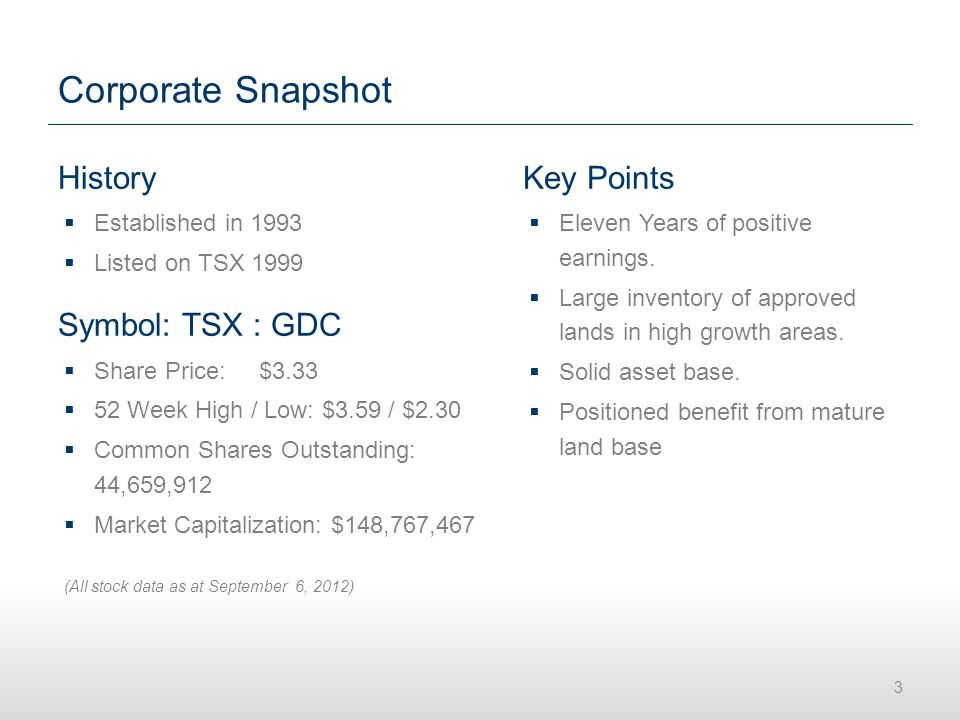 Corporate Snapshot History  Established in 1993  Listed on TSX 1999 Symbol: TSX : GDC  Share Price: $3.33  52 Week High / Low: $3.59 / $2.30  Common Shares Outstanding: 44,659,912  Market Capitalization: $148,767,467 (All stock data as at September 6, 2012) 3 Key Points  Eleven Years of positive earnings.