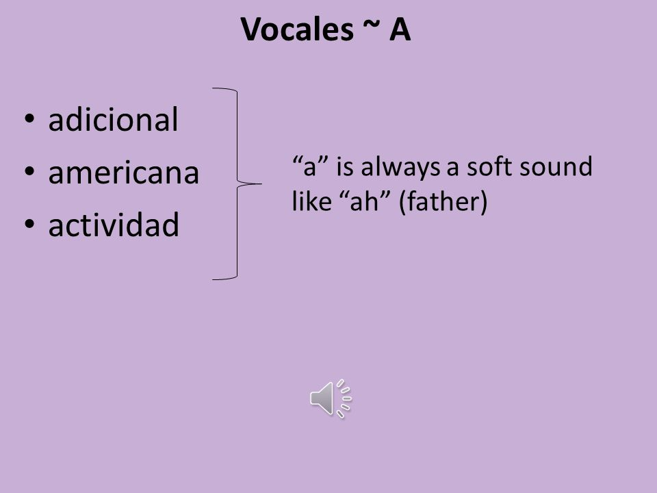 Vocales ~ Vowels adicional americana a is always a soft sound like ah (father) actividad leer tenis e is always a soft sound like eh (egg) estudiar inglés información i is always a hard sound like ee (tree) inteligente hola o sounds like oh (open) universidad when followed by a consanant u sounds like usar oo (true)