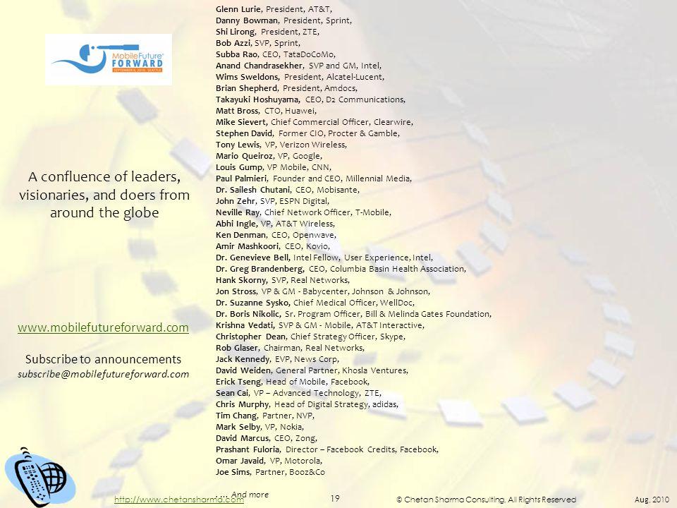 © Chetan Sharma Consulting, All Rights Reserved Aug, 2010 19 http://www.chetansharma.com Glenn Lurie, President, AT&T, Danny Bowman, President, Sprint, Shi Lirong, President, ZTE, Bob Azzi, SVP, Sprint, Subba Rao, CEO, TataDoCoMo, Anand Chandrasekher, SVP and GM, Intel, Wims Sweldons, President, Alcatel-Lucent, Brian Shepherd, President, Amdocs, Takayuki Hoshuyama, CEO, D2 Communications, Matt Bross, CTO, Huawei, Mike Sievert, Chief Commercial Officer, Clearwire, Stephen David, Former CIO, Procter & Gamble, Tony Lewis, VP, Verizon Wireless, Mario Queiroz, VP, Google, Louis Gump, VP Mobile, CNN, Paul Palmieri, Founder and CEO, Millennial Media, Dr.