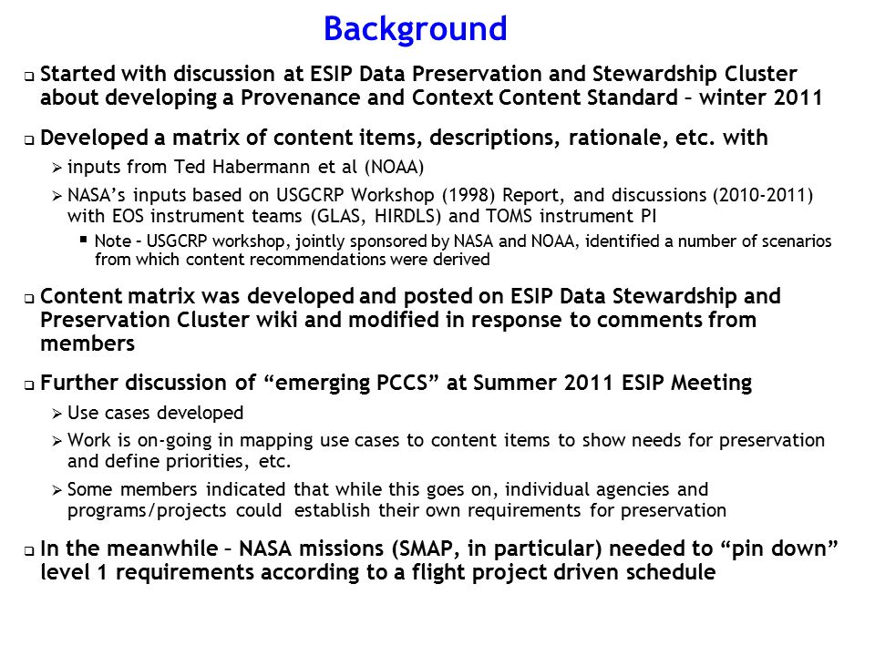 Background  Started with discussion at ESIP Data Preservation and Stewardship Cluster about developing a Provenance and Context Content Standard – winter 2011  Developed a matrix of content items, descriptions, rationale, etc.