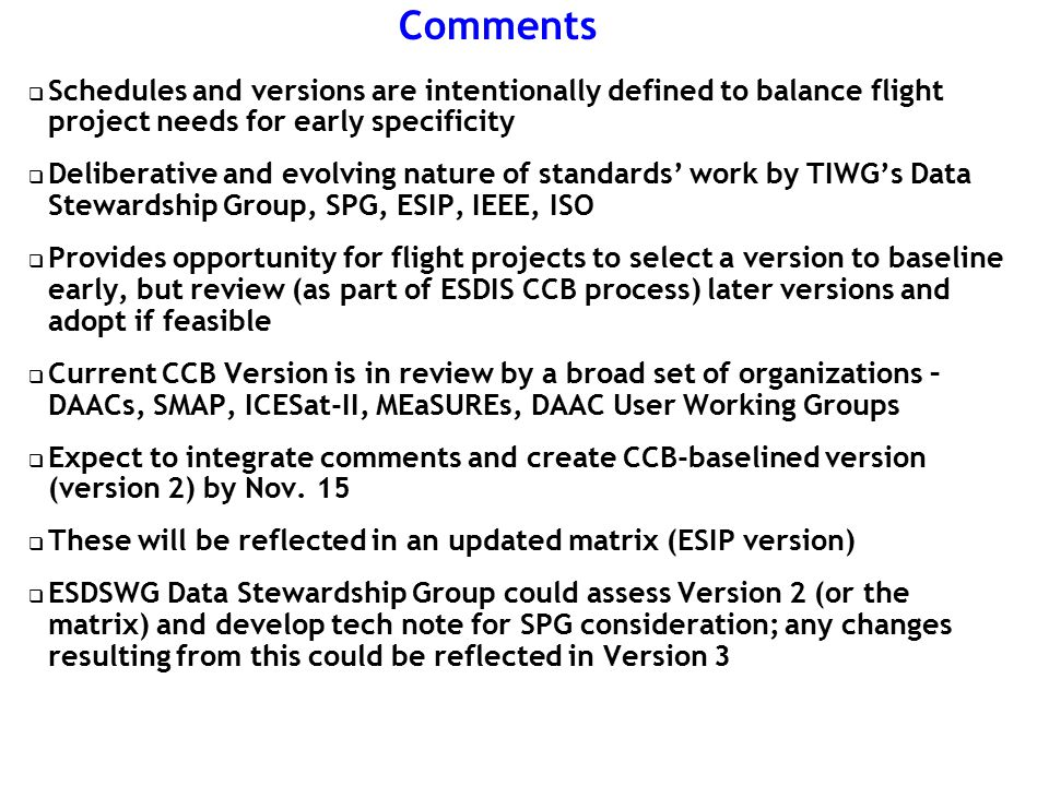 Comments  Schedules and versions are intentionally defined to balance flight project needs for early specificity  Deliberative and evolving nature of standards' work by TIWG's Data Stewardship Group, SPG, ESIP, IEEE, ISO  Provides opportunity for flight projects to select a version to baseline early, but review (as part of ESDIS CCB process) later versions and adopt if feasible  Current CCB Version is in review by a broad set of organizations – DAACs, SMAP, ICESat-II, MEaSUREs, DAAC User Working Groups  Expect to integrate comments and create CCB-baselined version (version 2) by Nov.