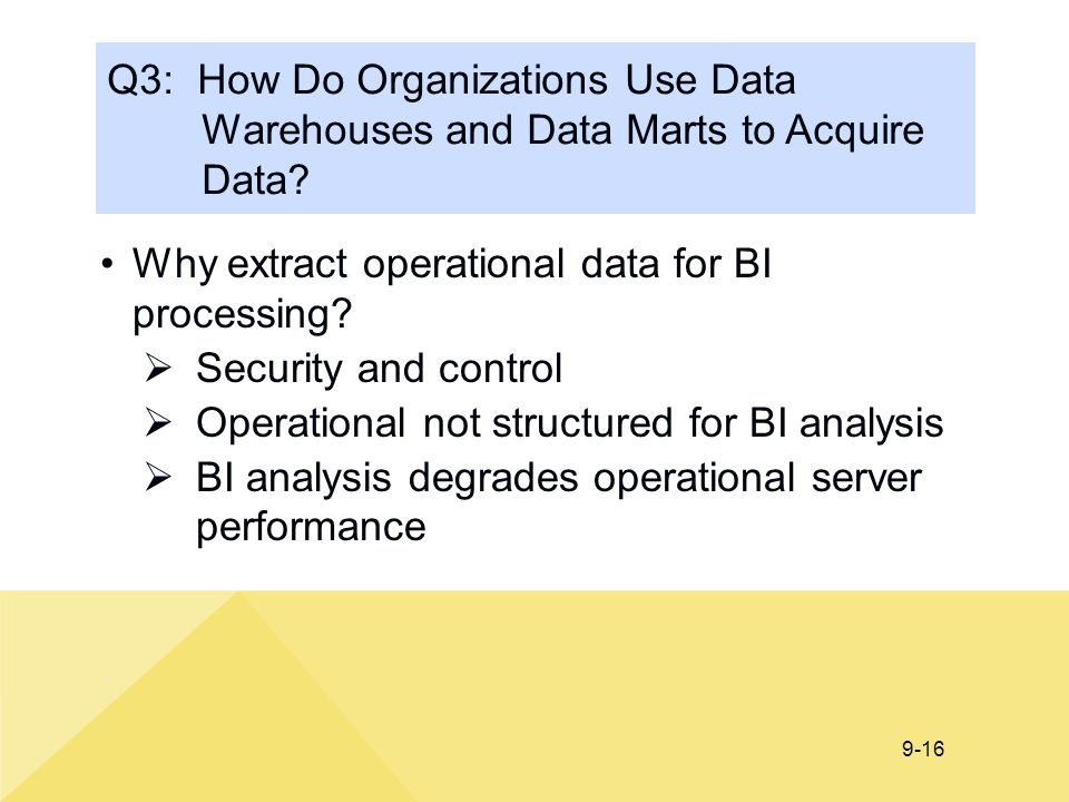 9-16 Q3: How Do Organizations Use Data Warehouses and Data Marts to Acquire Data? Why extract operational data for BI processing?  Security and contr