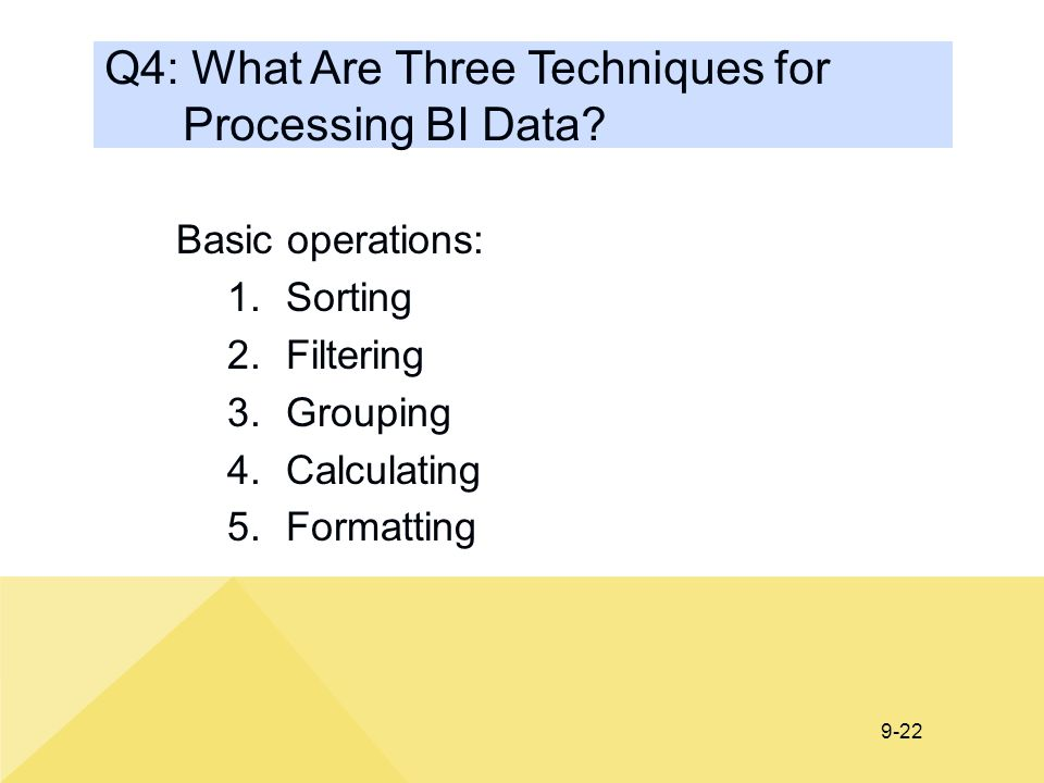 9-22 Q4: What Are Three Techniques for Processing BI Data? Basic operations: 1.Sorting 2.Filtering 3.Grouping 4.Calculating 5.Formatting
