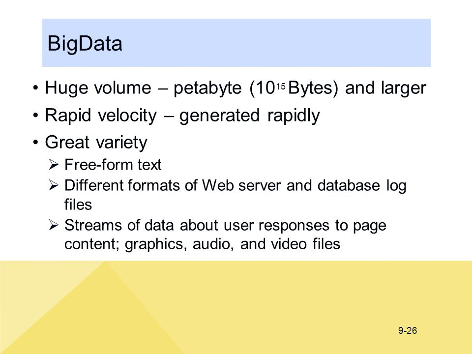 9-26 BigData Huge volume – petabyte (10 15 Bytes) and larger Rapid velocity – generated rapidly Great variety  Free-form text  Different formats of