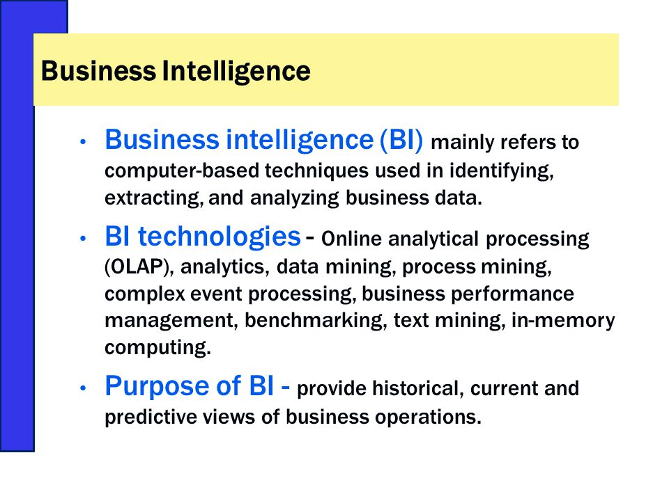 Business intelligence (BI) mainly refers to computer-based techniques used in identifying, extracting, and analyzing business data.