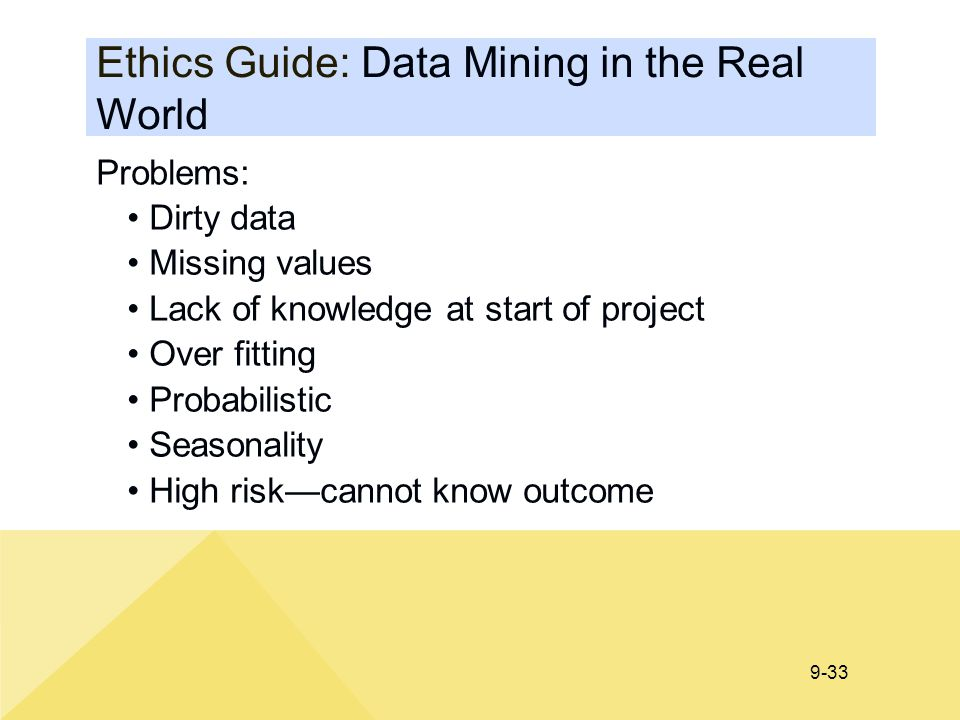 9-33 Ethics Guide: Data Mining in the Real World Problems: Dirty data Missing values Lack of knowledge at start of project Over fitting Probabilistic Seasonality High risk—cannot know outcome
