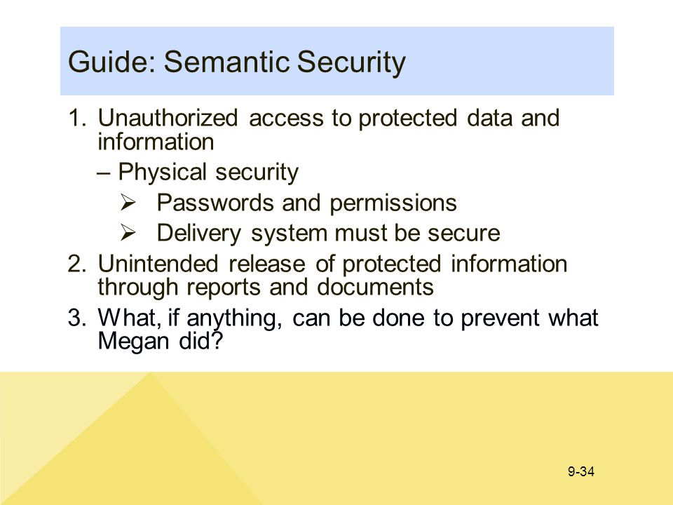 9-34 Guide: Semantic Security 1.Unauthorized access to protected data and information –Physical security  Passwords and permissions  Delivery system