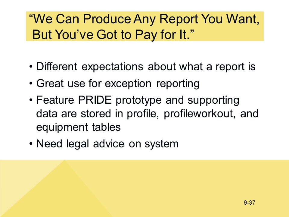 "9-37 ""We Can Produce Any Report You Want, But You've Got to Pay for It."" Different expectations about what a report is Great use for exception reporti"