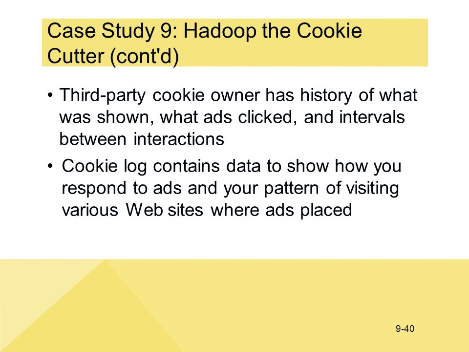 9-40 Case Study 9: Hadoop the Cookie Cutter (cont'd) Third-party cookie owner has history of what was shown, what ads clicked, and intervals between i