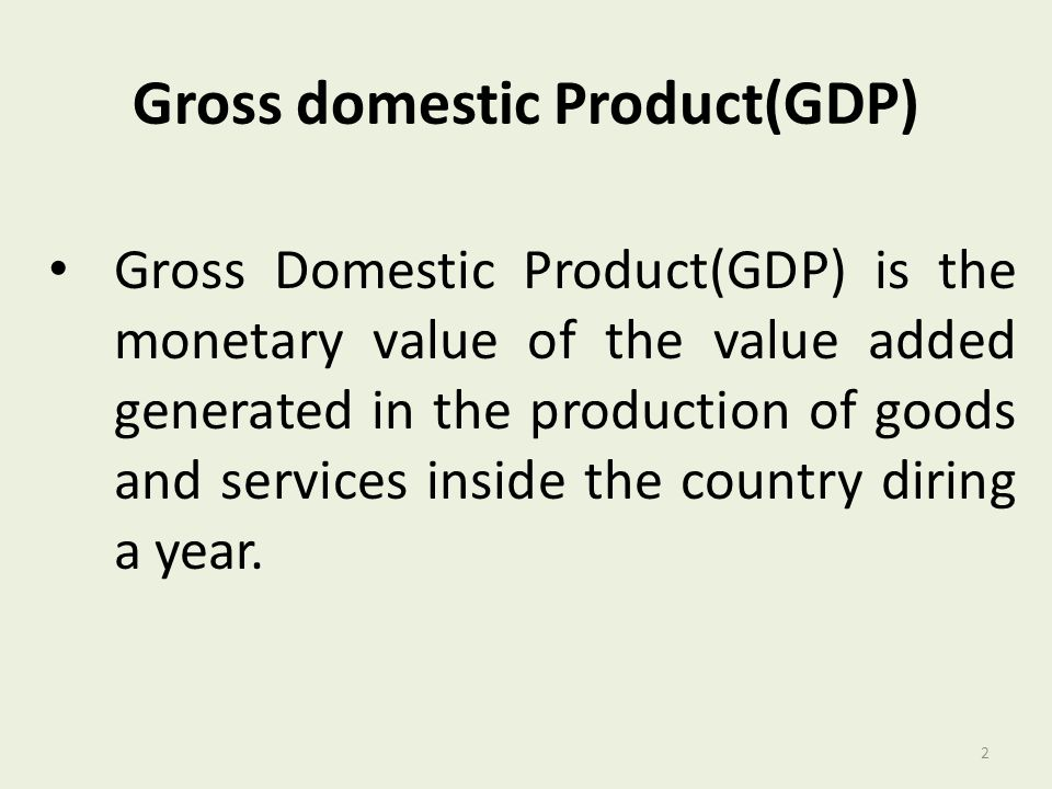 Gross domestic Product(GDP) Gross Domestic Product(GDP) is the monetary value of the value added generated in the production of goods and services ins