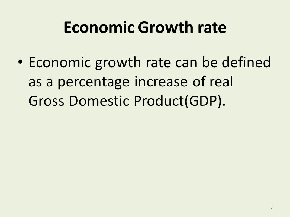 Economic Growth rate Economic growth rate can be defined as a percentage increase of real Gross Domestic Product(GDP). 3