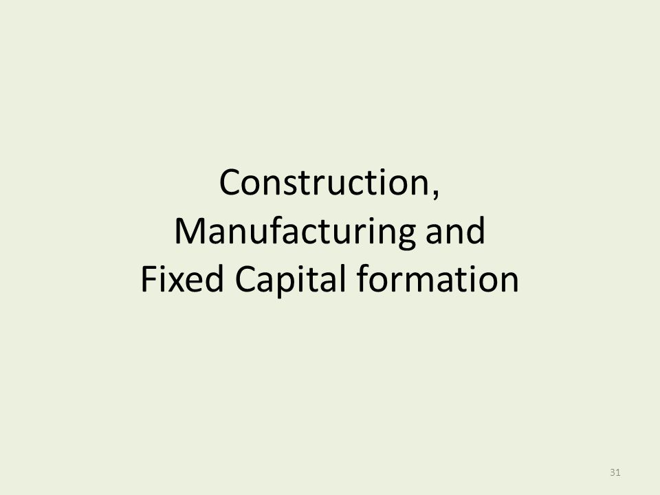 Construction, Manufacturing and Fixed Capital formation 31