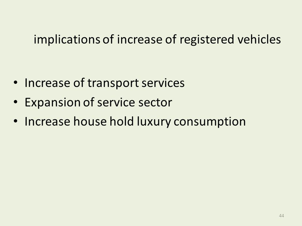 implications of increase of registered vehicles Increase of transport services Expansion of service sector Increase house hold luxury consumption 44