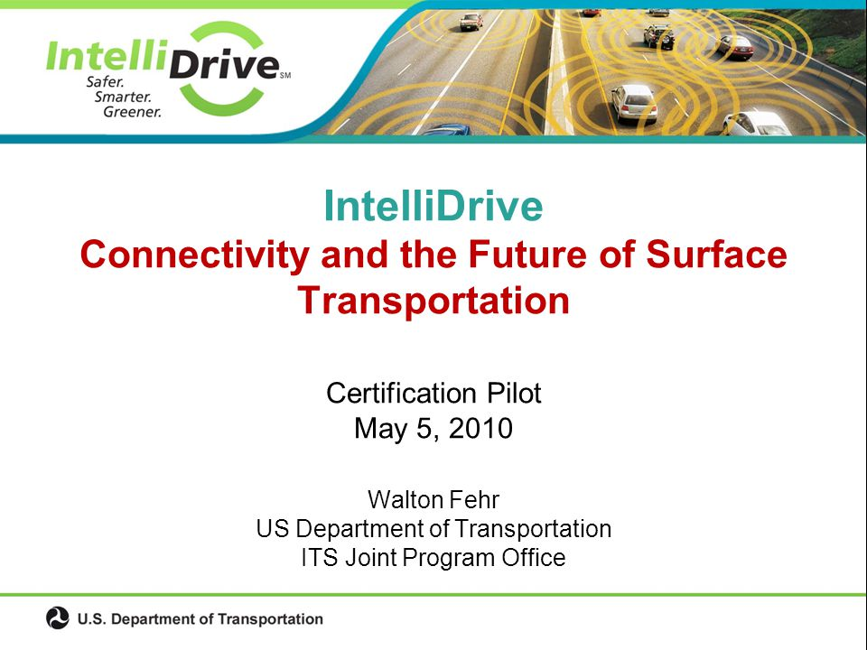 Certification Pilot May 5, 2010 Walton Fehr US Department of Transportation ITS Joint Program Office IntelliDrive Connectivity and the Future of Surface Transportation