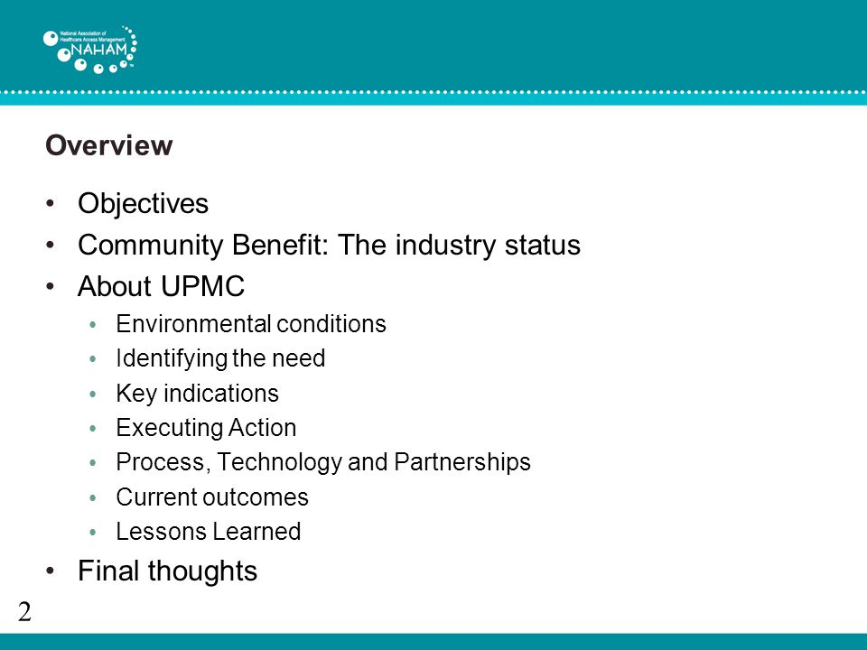 Overview Objectives Community Benefit: The industry status About UPMC Environmental conditions Identifying the need Key indications Executing Action Process, Technology and Partnerships Current outcomes Lessons Learned Final thoughts 2
