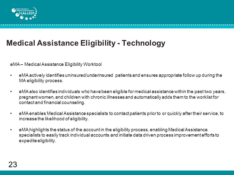 Medical Assistance Eligibility - Technology 23 eMA – Medical Assistance Eligibility Worktool eMA actively identifies uninsured/underinsured patients and ensures appropriate follow up during the MA eligibility process.