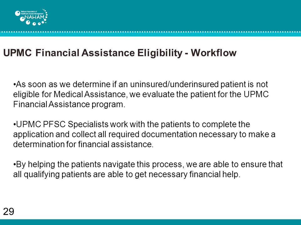 UPMC Financial Assistance Eligibility - Workflow 29 As soon as we determine if an uninsured/underinsured patient is not eligible for Medical Assistance, we evaluate the patient for the UPMC Financial Assistance program.