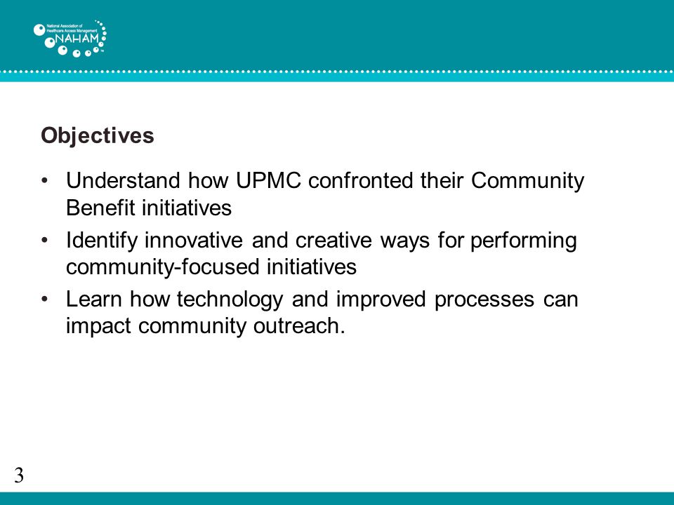 Objectives Understand how UPMC confronted their Community Benefit initiatives Identify innovative and creative ways for performing community-focused initiatives Learn how technology and improved processes can impact community outreach.