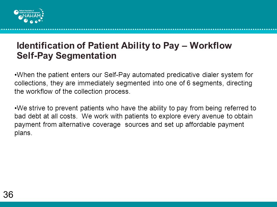 Identification of Patient Ability to Pay – Workflow Self-Pay Segmentation 36 When the patient enters our Self-Pay automated predicative dialer system for collections, they are immediately segmented into one of 6 segments, directing the workflow of the collection process.