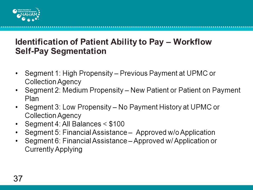 Identification of Patient Ability to Pay – Workflow Self-Pay Segmentation 37 Segment 1: High Propensity – Previous Payment at UPMC or Collection Agency Segment 2: Medium Propensity – New Patient or Patient on Payment Plan Segment 3: Low Propensity – No Payment History at UPMC or Collection Agency Segment 4: All Balances < $100 Segment 5: Financial Assistance – Approved w/o Application Segment 6: Financial Assistance – Approved w/ Application or Currently Applying