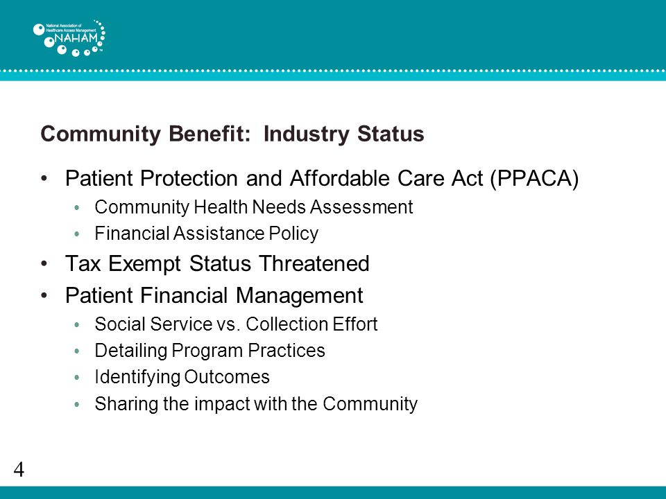 Community Benefit: Industry Status Patient Protection and Affordable Care Act (PPACA) Community Health Needs Assessment Financial Assistance Policy Tax Exempt Status Threatened Patient Financial Management Social Service vs.