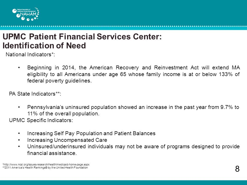 UPMC Patient Financial Services Center: Identification of Need 8 National Indicators*: Beginning in 2014, the American Recovery and Reinvestment Act will extend MA eligibility to all Americans under age 65 whose family income is at or below 133% of federal poverty guidelines.