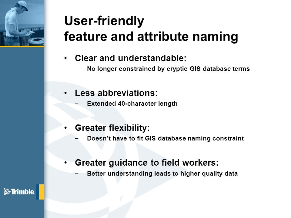 User-friendly feature and attribute naming Clear and understandable: –No longer constrained by cryptic GIS database terms Less abbreviations: –Extended 40-character length Greater flexibility: –Doesn't have to fit GIS database naming constraint Greater guidance to field workers: –Better understanding leads to higher quality data