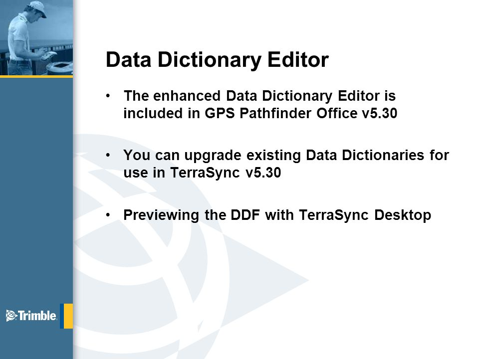 Data Dictionary Editor The enhanced Data Dictionary Editor is included in GPS Pathfinder Office v5.30 You can upgrade existing Data Dictionaries for use in TerraSync v5.30 Previewing the DDF with TerraSync Desktop