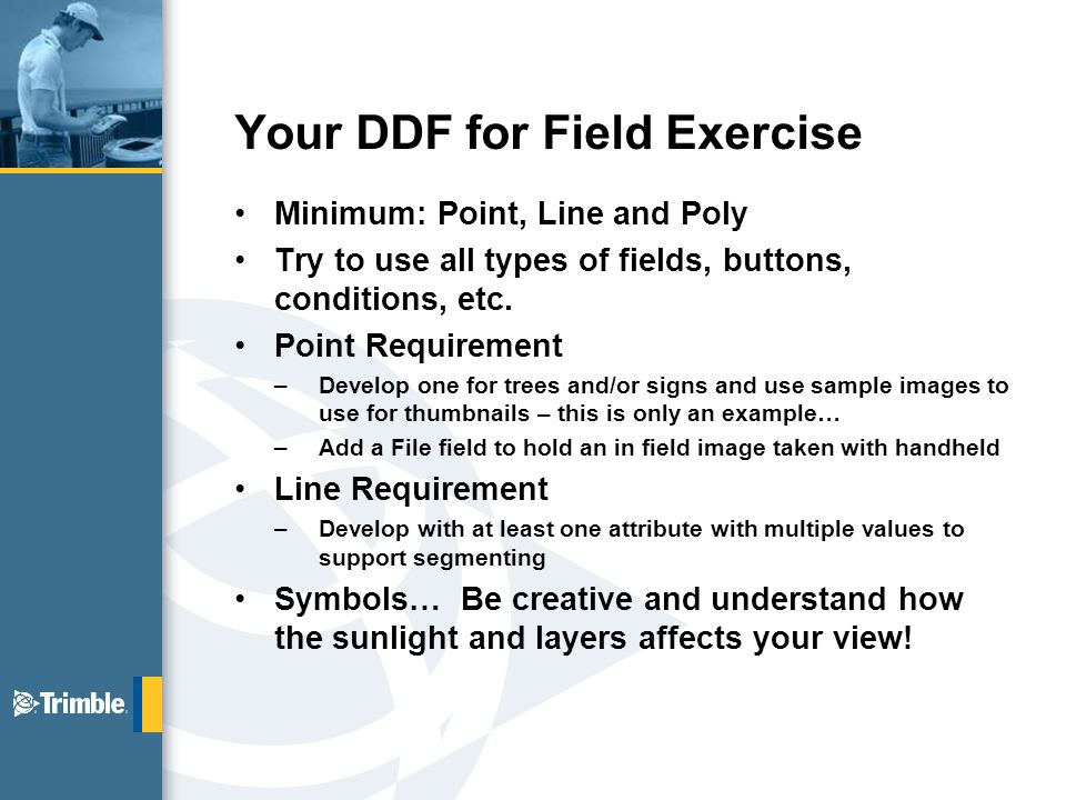 Your DDF for Field Exercise Minimum: Point, Line and Poly Try to use all types of fields, buttons, conditions, etc.