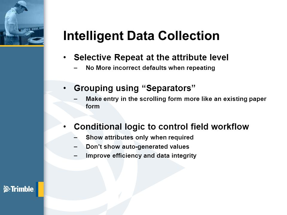 Intelligent Data Collection Selective Repeat at the attribute level –No More incorrect defaults when repeating Grouping using Separators –Make entry in the scrolling form more like an existing paper form Conditional logic to control field workflow –Show attributes only when required –Don't show auto-generated values –Improve efficiency and data integrity