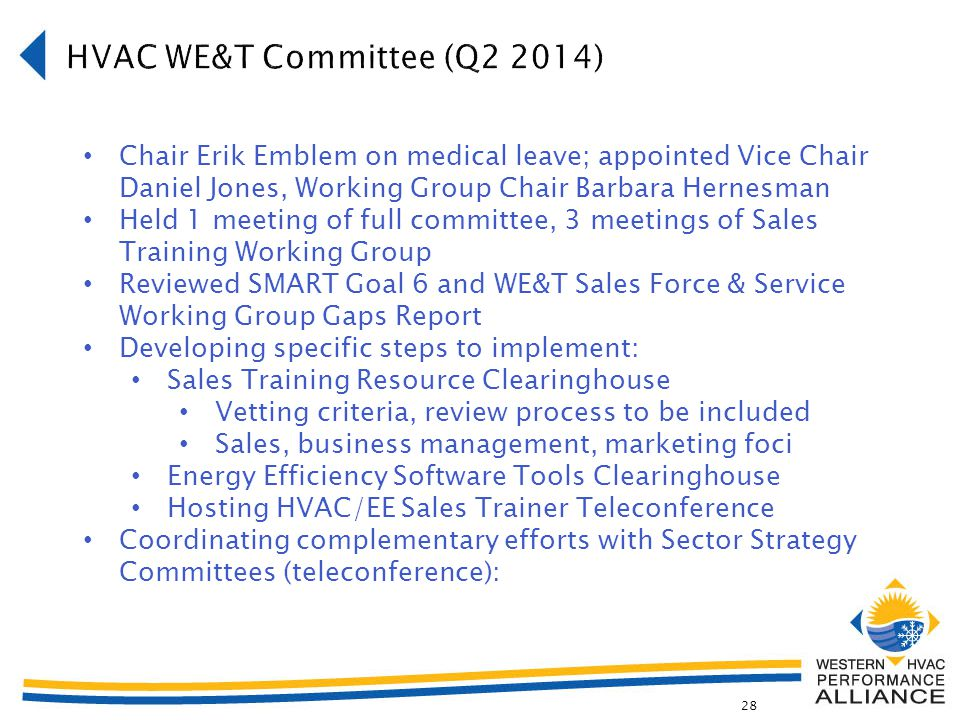 28 Chair Erik Emblem on medical leave; appointed Vice Chair Daniel Jones, Working Group Chair Barbara Hernesman Held 1 meeting of full committee, 3 meetings of Sales Training Working Group Reviewed SMART Goal 6 and WE&T Sales Force & Service Working Group Gaps Report Developing specific steps to implement: Sales Training Resource Clearinghouse Vetting criteria, review process to be included Sales, business management, marketing foci Energy Efficiency Software Tools Clearinghouse Hosting HVAC/EE Sales Trainer Teleconference Coordinating complementary efforts with Sector Strategy Committees (teleconference):