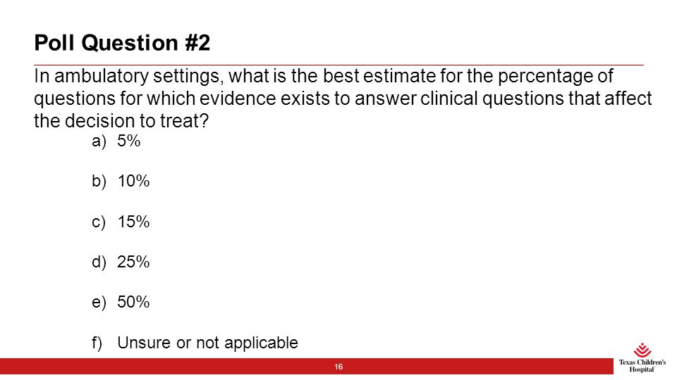 Poll Question #2 In ambulatory settings, what is the best estimate for the percentage of questions for which evidence exists to answer clinical questions that affect the decision to treat.