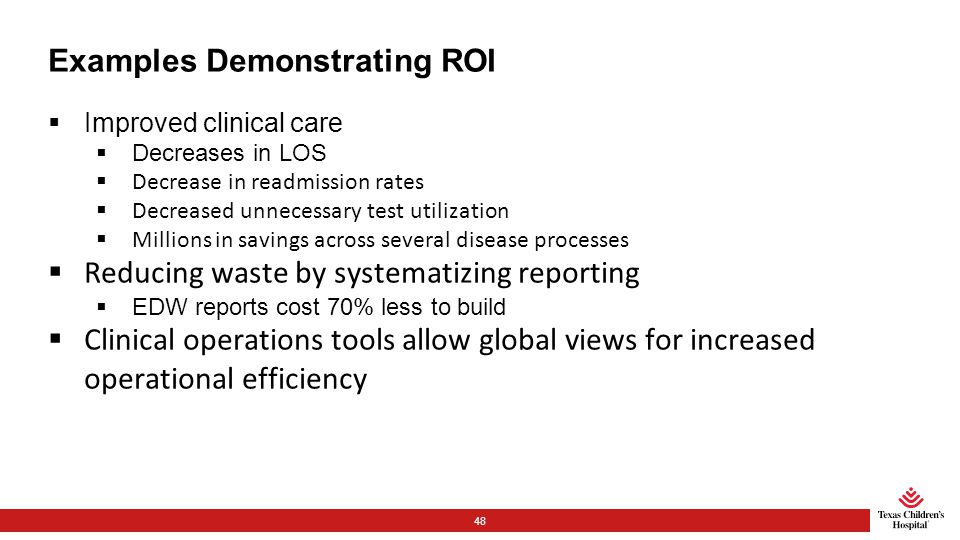 Examples Demonstrating ROI  Improved clinical care  Decreases in LOS  Decrease in readmission rates  Decreased unnecessary test utilization  Millions in savings across several disease processes  Reducing waste by systematizing reporting  EDW reports cost 70% less to build  Clinical operations tools allow global views for increased operational efficiency 48