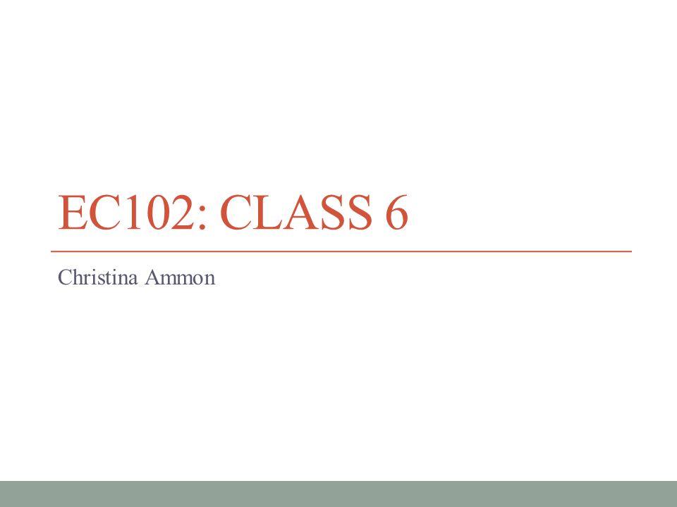 EC102: CLASS 6 Christina Ammon