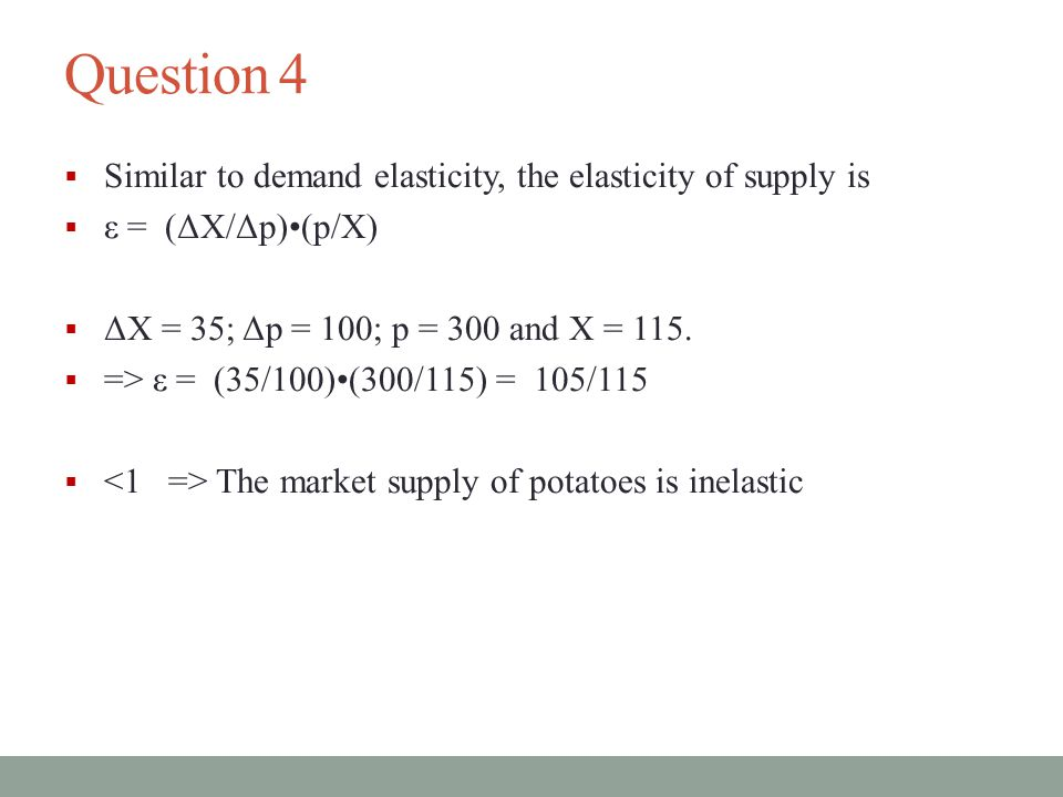 Question 4  Similar to demand elasticity, the elasticity of supply is  ε = (ΔX/Δp)(p/X)  ΔX = 35; Δp = 100; p = 300 and X = 115.