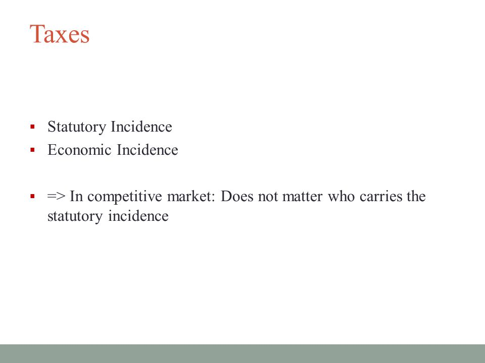 Taxes  Statutory Incidence  Economic Incidence  => In competitive market: Does not matter who carries the statutory incidence