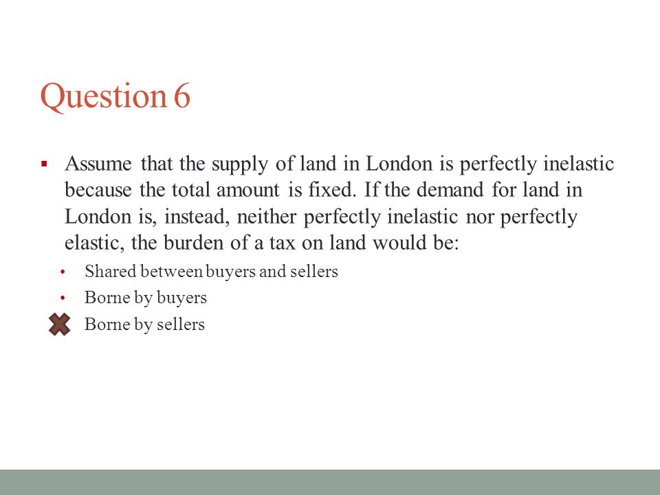 Question 6  Assume that the supply of land in London is perfectly inelastic because the total amount is fixed.