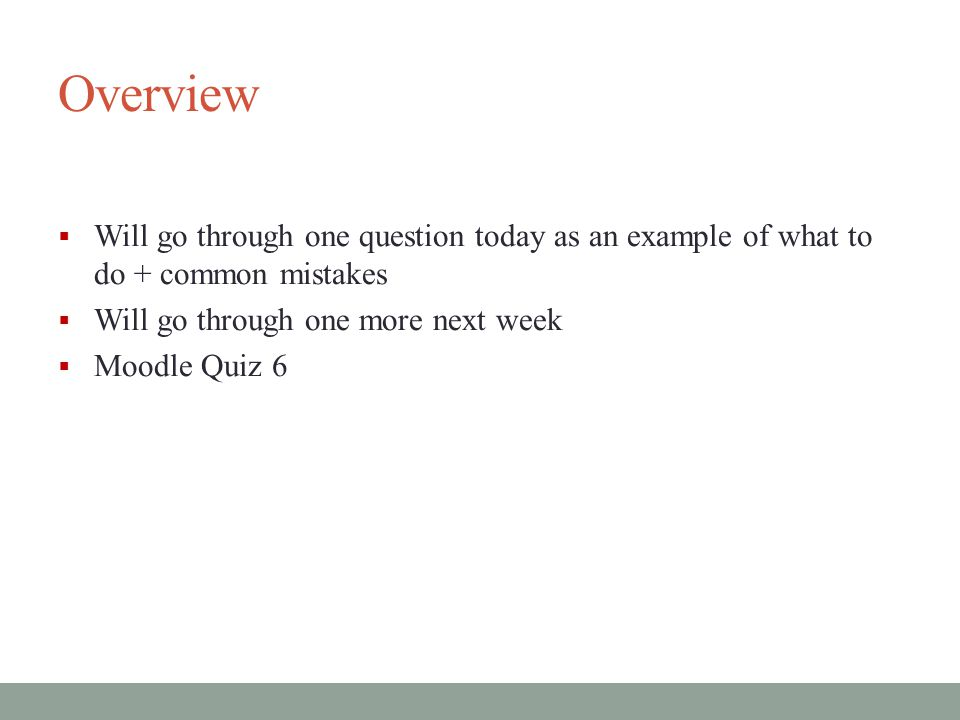 Overview  Will go through one question today as an example of what to do + common mistakes  Will go through one more next week  Moodle Quiz 6