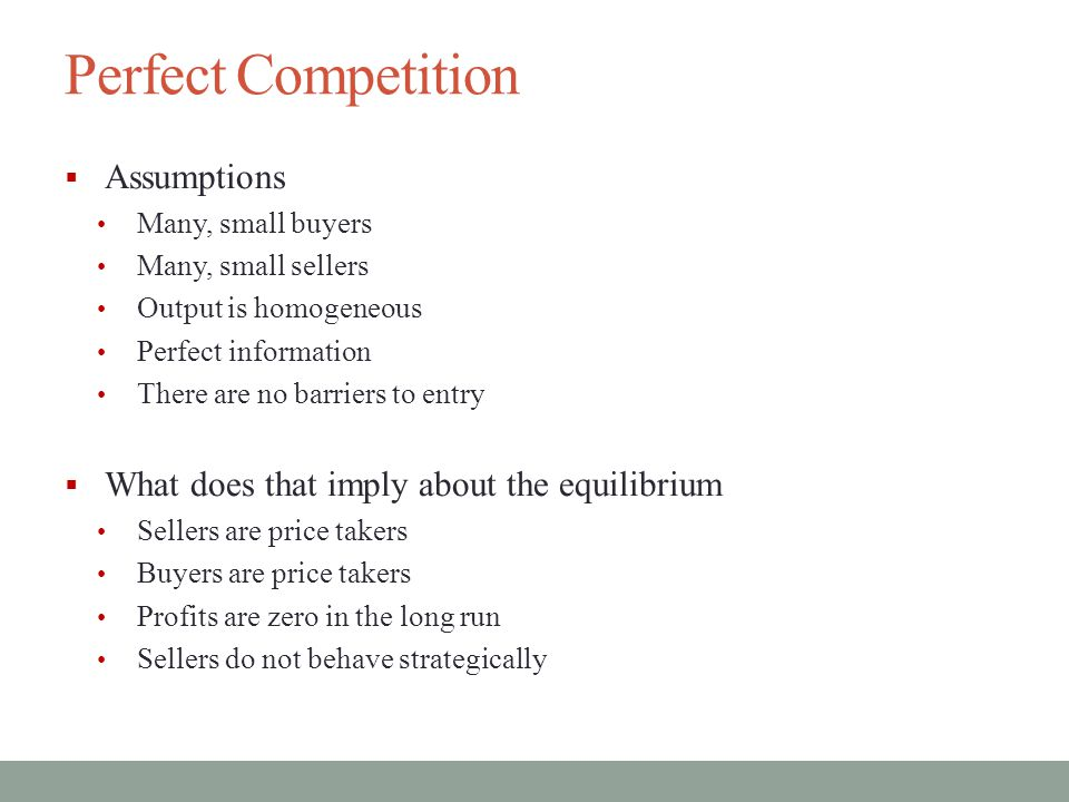 Perfect Competition  Assumptions Many, small buyers Many, small sellers Output is homogeneous Perfect information There are no barriers to entry  What does that imply about the equilibrium Sellers are price takers Buyers are price takers Profits are zero in the long run Sellers do not behave strategically