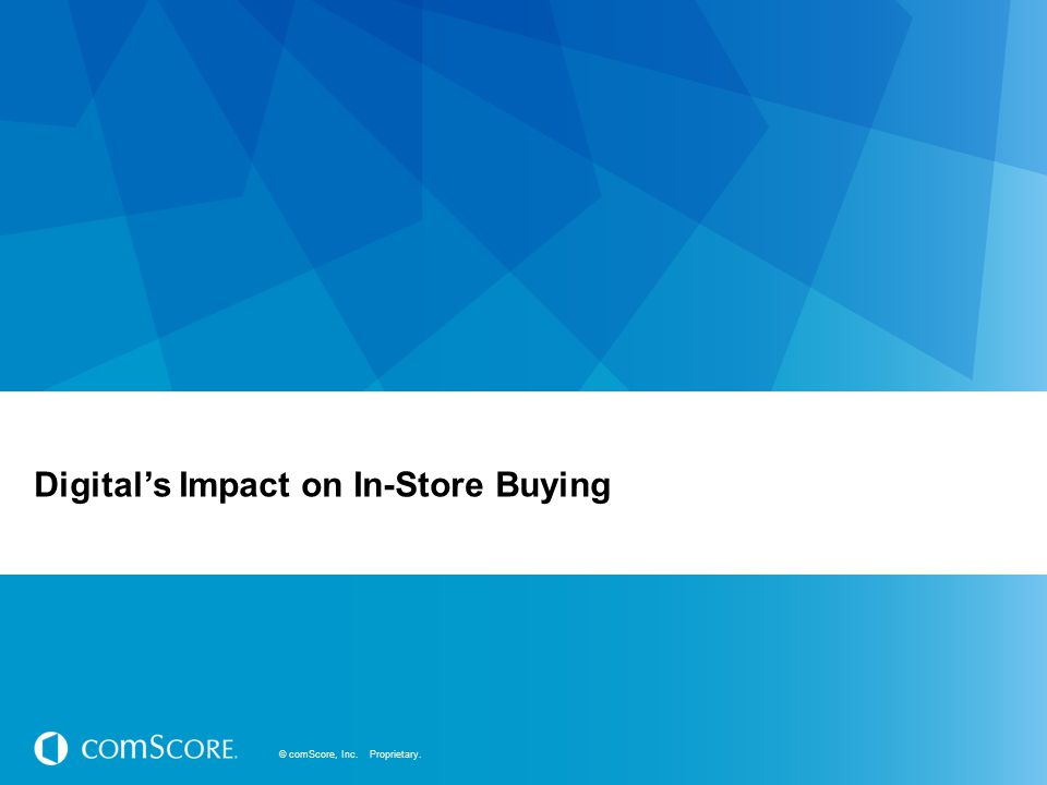 © comScore, Inc. Proprietary. Digital's Impact on In-Store Buying